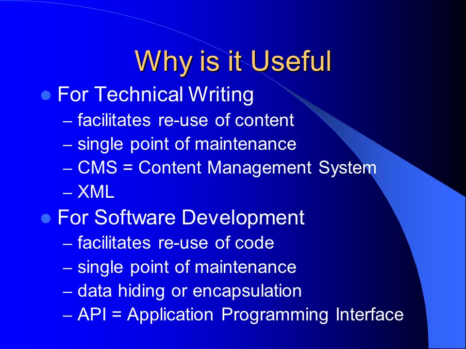 Why is it Useful For Technical Writing – facilitates re-use of content – single point of maintenance – CMS = Content Management System – XML For Software Development – facilitates re-use of code – single point of maintenance – data hiding or encapsulation – API = Application Programming Interface