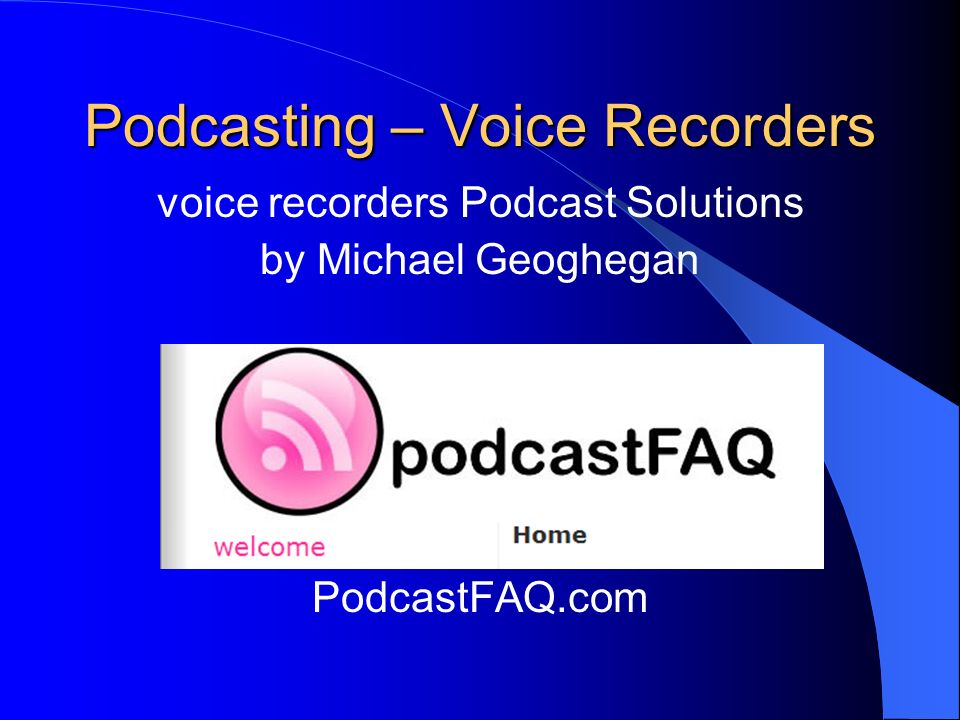 Podcasting – Voice Recorders voice recorders Podcast Solutions by Michael Geoghegan PodcastFAQ.com
