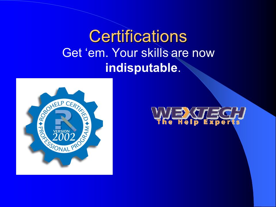Certifications Get em. Your skills are now indisputable.