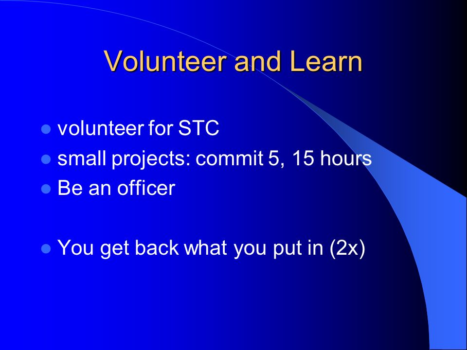 Volunteer and Learn volunteer for STC small projects: commit 5, 15 hours Be an officer You get back what you put in (2x)