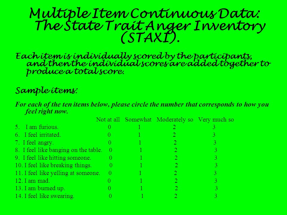 Multiple Item Continuous Data: The State Trait Anger Inventory (STAXI). Each item is individually scored by the participants, and then the individual