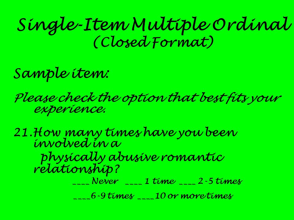 Single-Item Multiple Ordinal (Closed Format) Sample item: Please check the option that best fits your experience. 21.How many times have you been invo