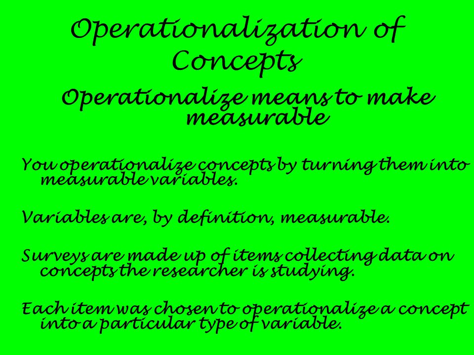 Operationalization of Concepts Operationalize means to make measurable You operationalize concepts by turning them into measurable variables. Variable