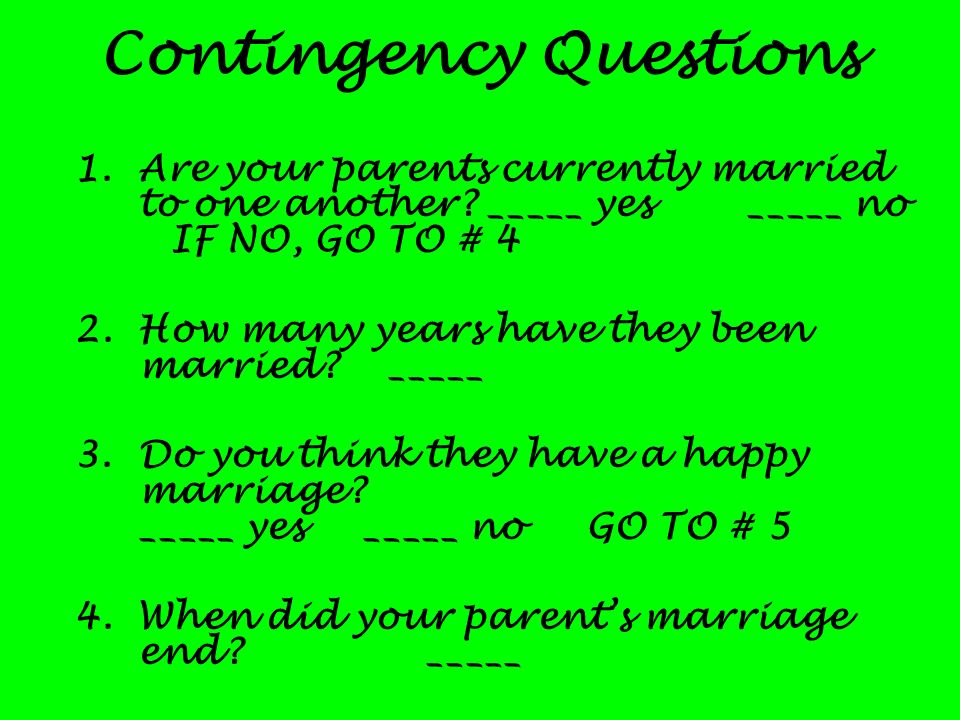 Contingency Questions 1.Are your parents currently married to one another? _____ yes_____ no IF NO, GO TO # 4 2. How many years have they been married