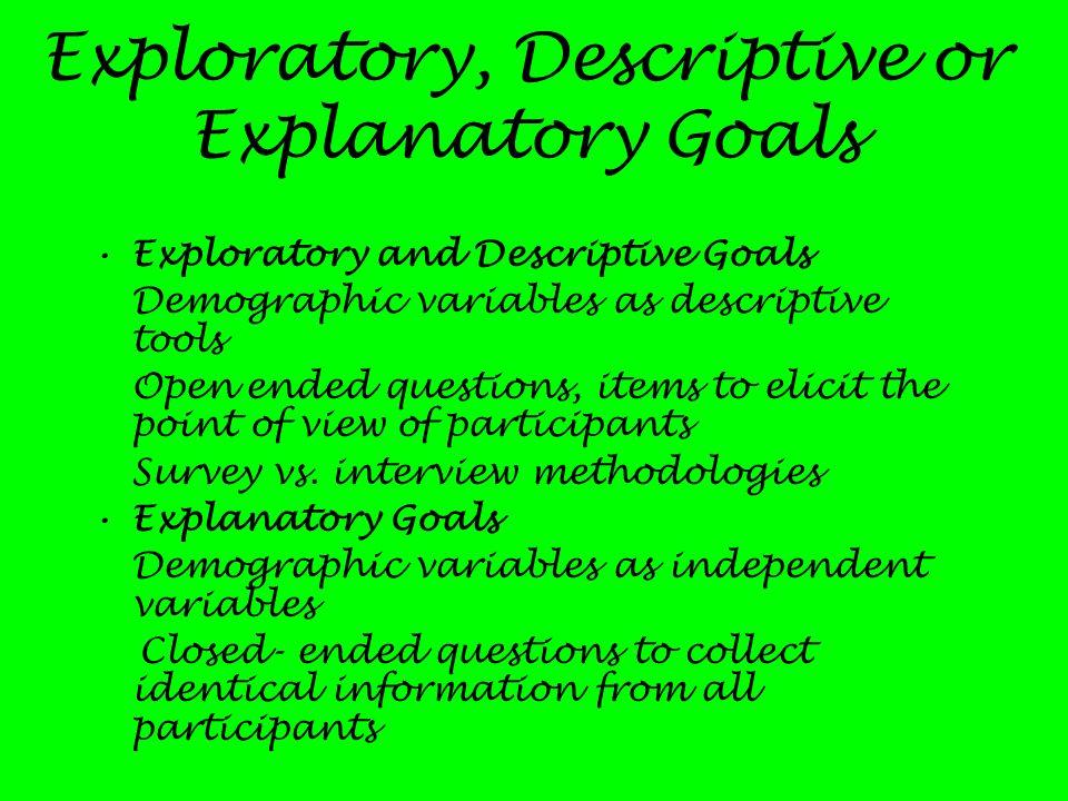 Exploratory, Descriptive or Explanatory Goals Exploratory and Descriptive Goals Demographic variables as descriptive tools Open ended questions, items