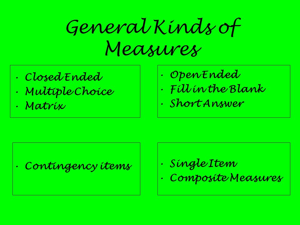 General Kinds of Measures Closed Ended Multiple Choice Matrix Contingency items Open Ended Fill in the Blank Short Answer Single Item Composite Measur