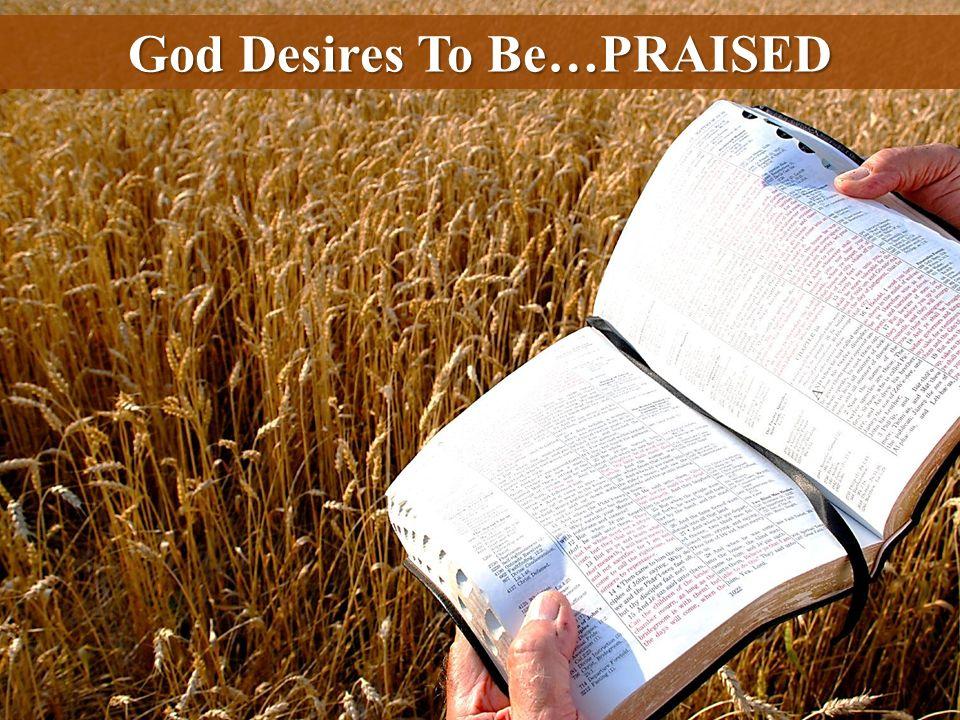 God Desires To Be…PRAISED
