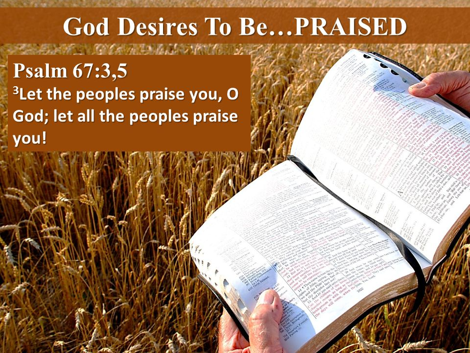 Psalm 67:3,5 3 Let the peoples praise you, O God; let all the peoples praise you!