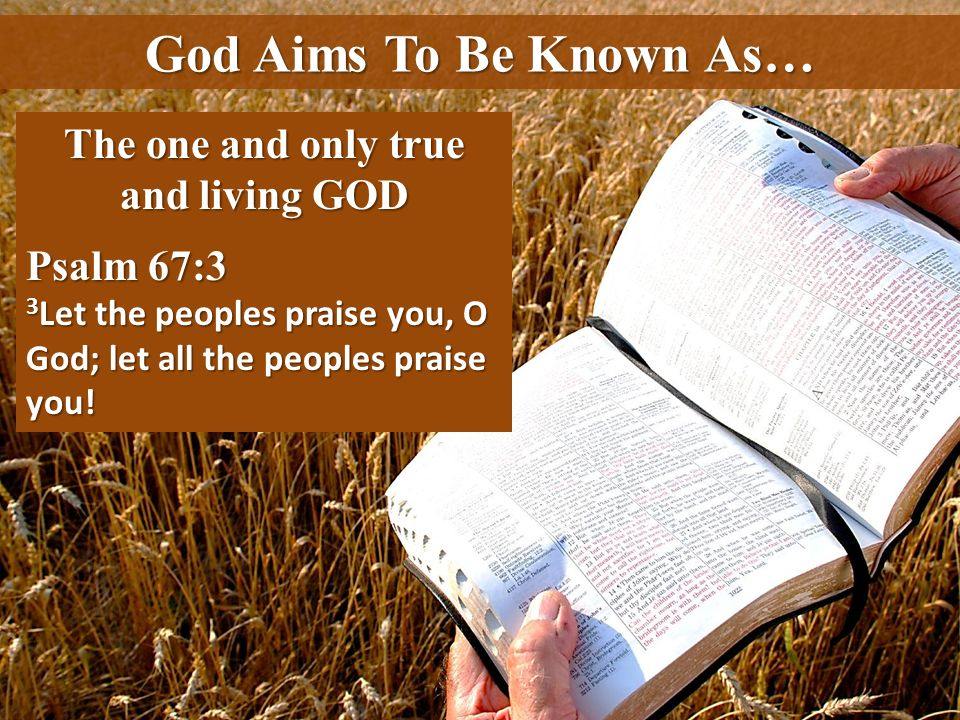 God Aims To Be Known As… The one and only true and living GOD Psalm 67:3 3 Let the peoples praise you, O God; let all the peoples praise you!