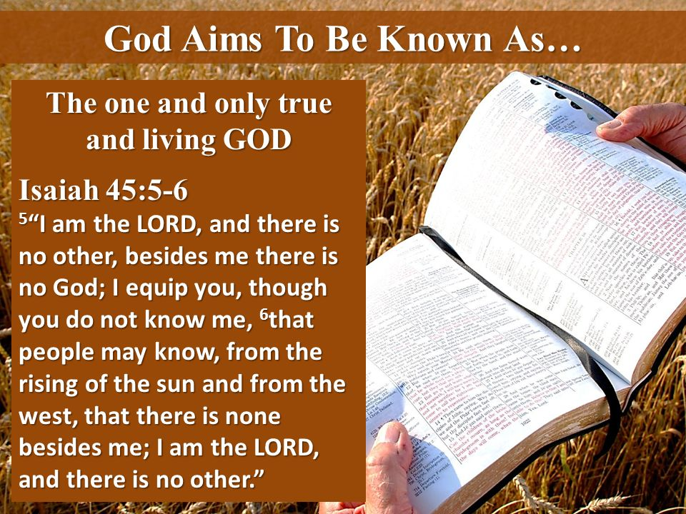 God Aims To Be Known As… The one and only true and living GOD Isaiah 45:5-6 5 I am the LORD, and there is no other, besides me there is no God; I equi