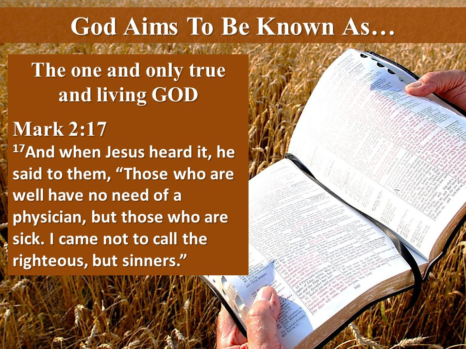 God Aims To Be Known As… The one and only true and living GOD Mark 2:17 17 And when Jesus heard it, he said to them, Those who are well have no need o