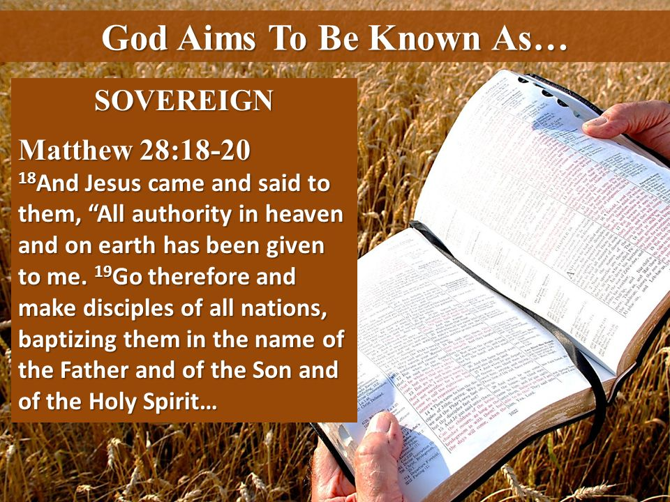 God Aims To Be Known As… SOVEREIGN Matthew 28:18-20 18 And Jesus came and said to them, All authority in heaven and on earth has been given to me. 19