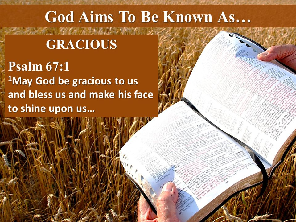 God Aims To Be Known As… GRACIOUS Psalm 67:1 1 May God be gracious to us and bless us and make his face to shine upon us…