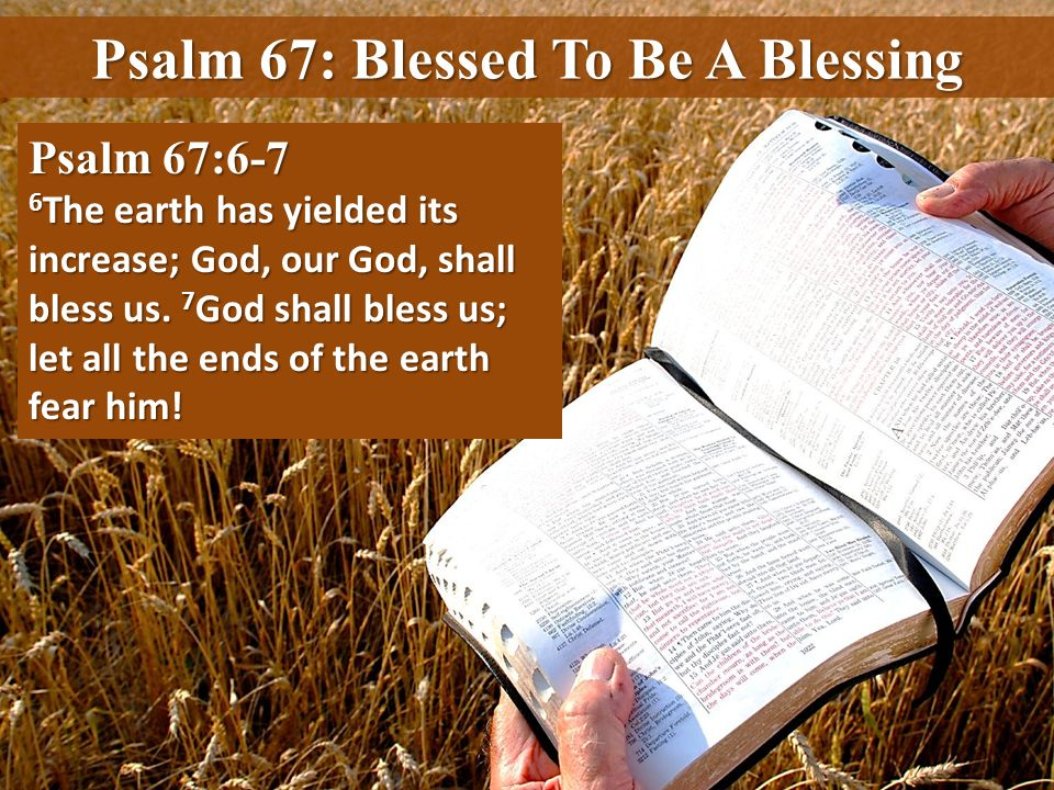 Psalm 67: Blessed To Be A Blessing Psalm 67:6-7 6 The earth has yielded its increase; God, our God, shall bless us. 7 God shall bless us; let all the