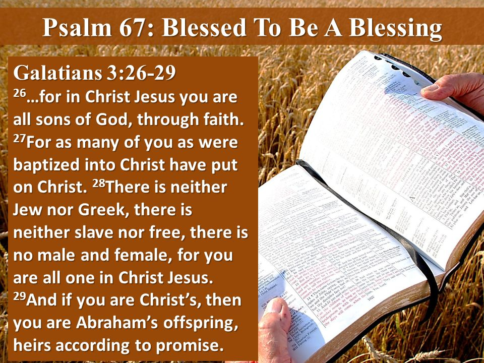 Psalm 67: Blessed To Be A Blessing Galatians 3:26-29 26 …for in Christ Jesus you are all sons of God, through faith. 27 For as many of you as were bap
