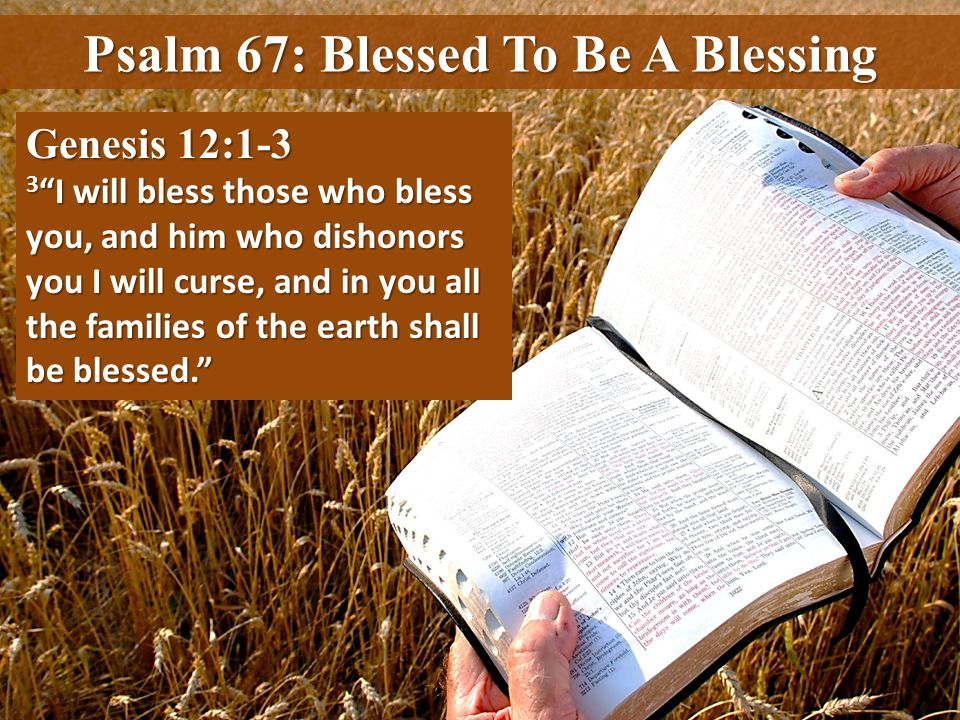 Psalm 67: Blessed To Be A Blessing Genesis 12:1-3 3 I will bless those who bless you, and him who dishonors you I will curse, and in you all the famil
