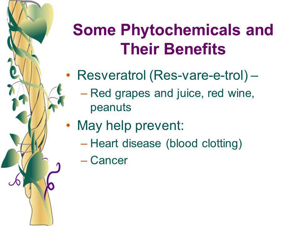 Some Phytochemicals and Their Benefits Resveratrol (Res-vare-e-trol) – –Red grapes and juice, red wine, peanuts May help prevent: –Heart disease (bloo