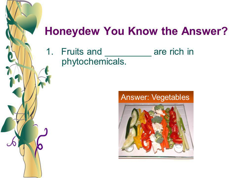 Honeydew You Know the Answer? 1. Fruits and _________ are rich in phytochemicals. Answer: Vegetables
