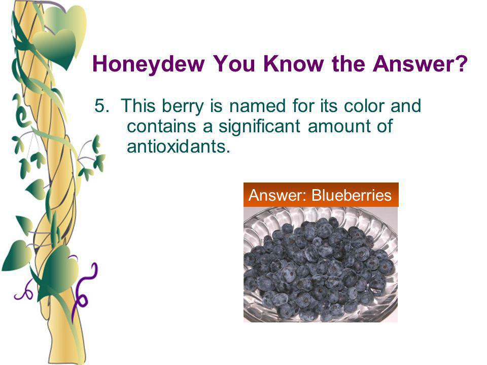 Honeydew You Know the Answer? 5. This berry is named for its color and contains a significant amount of antioxidants. Answer: Blueberries