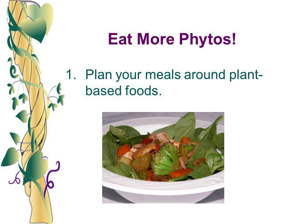 Eat More Phytos! 1.Plan your meals around plant- based foods.
