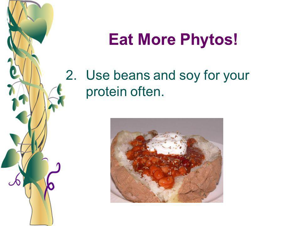 Eat More Phytos! 2.Use beans and soy for your protein often.