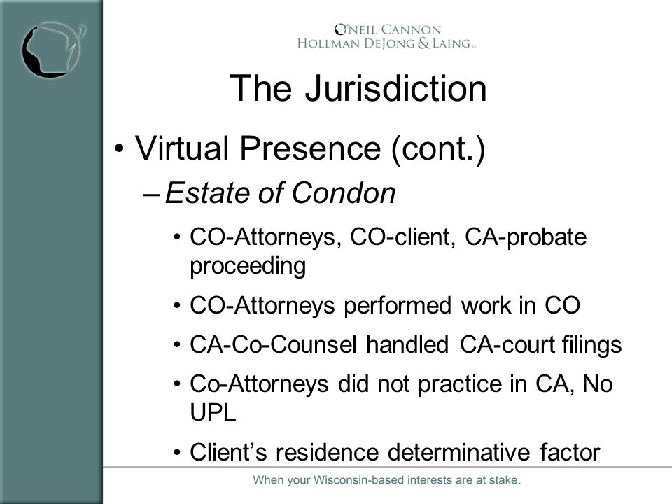 The Jurisdiction Virtual Presence (cont.) –Estate of Condon CO-Attorneys, CO-client, CA-probate proceeding CO-Attorneys performed work in CO CA-Co-Cou
