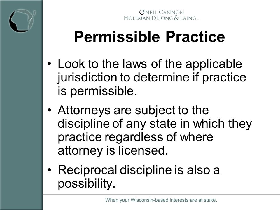 Permissible Practice Look to the laws of the applicable jurisdiction to determine if practice is permissible. Attorneys are subject to the discipline