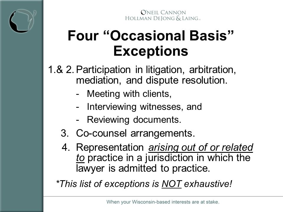 Four Occasional Basis Exceptions 1.& 2.Participation in litigation, arbitration, mediation, and dispute resolution. - Meeting with clients, - Intervie
