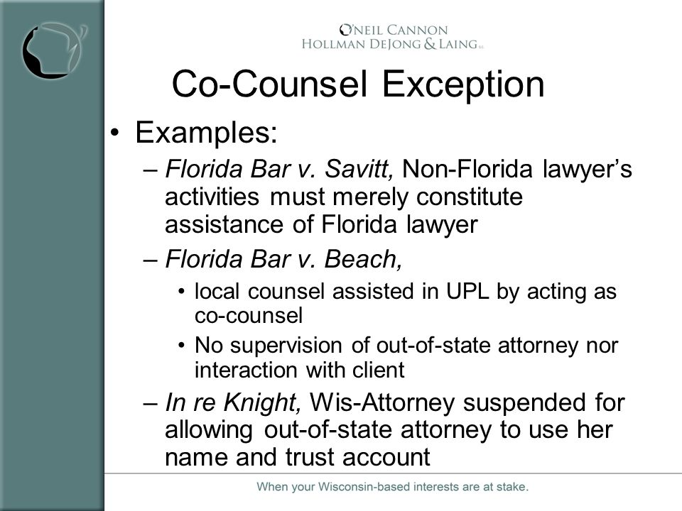 Co-Counsel Exception Examples: –Florida Bar v. Savitt, Non-Florida lawyers activities must merely constitute assistance of Florida lawyer –Florida Bar
