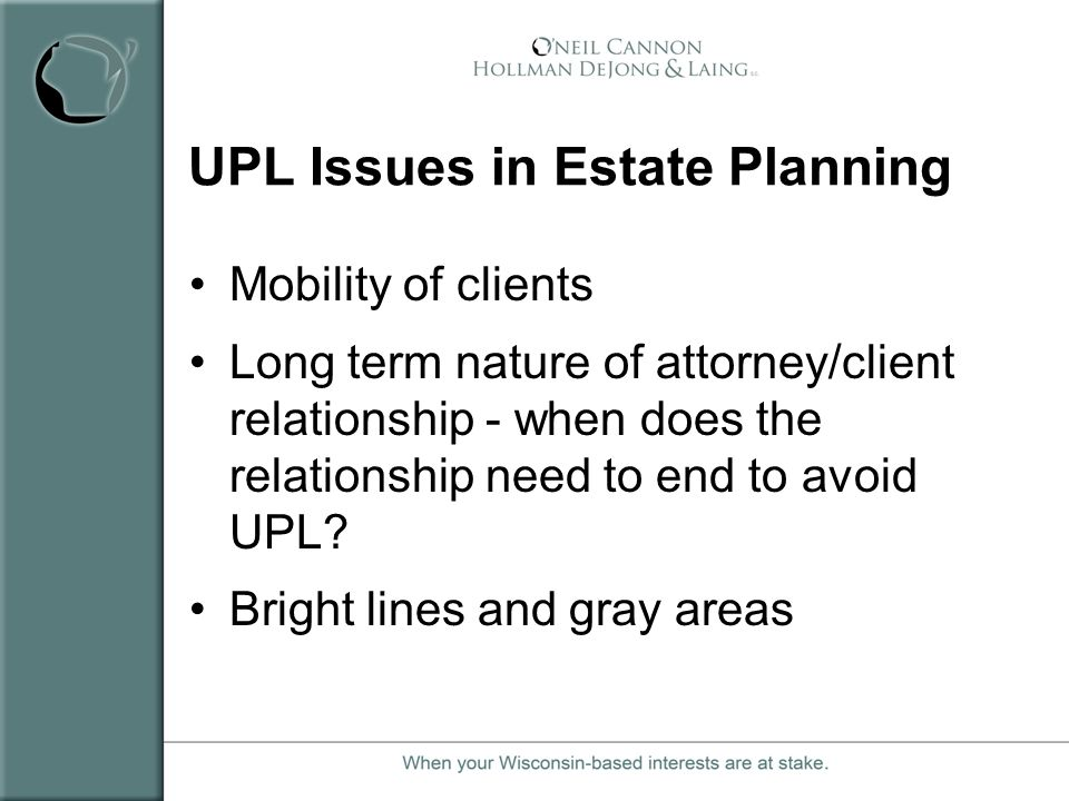 UPL Issues in Estate Planning Mobility of clients Long term nature of attorney/client relationship - when does the relationship need to end to avoid U