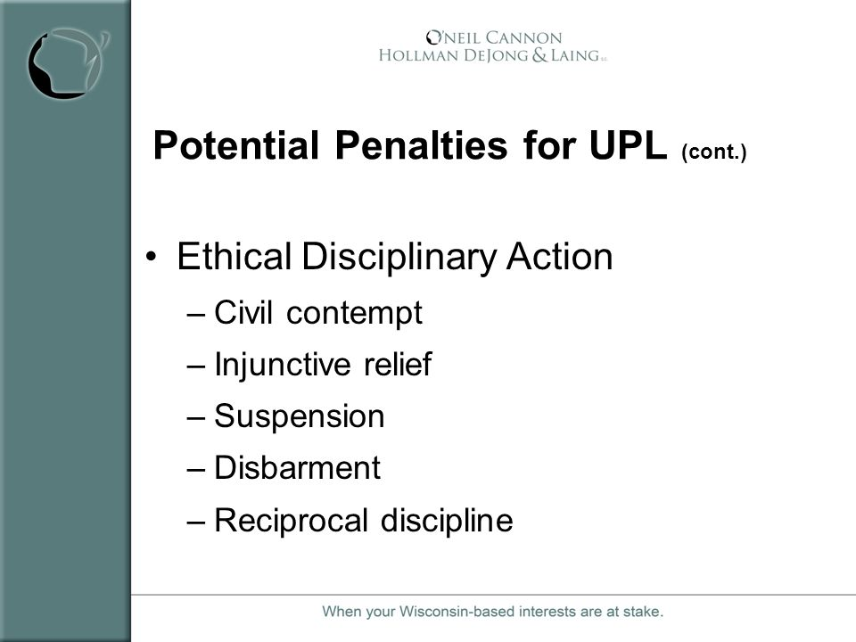 Potential Penalties for UPL (cont.) Ethical Disciplinary Action –Civil contempt –Injunctive relief –Suspension –Disbarment –Reciprocal discipline