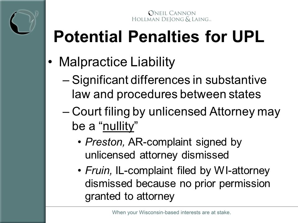 Potential Penalties for UPL Malpractice Liability –Significant differences in substantive law and procedures between states –Court filing by unlicense