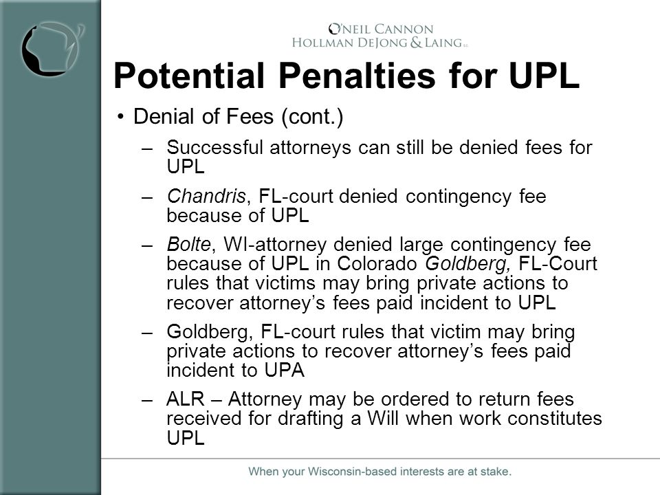 Potential Penalties for UPL Denial of Fees (cont.) –Successful attorneys can still be denied fees for UPL –Chandris, FL-court denied contingency fee b