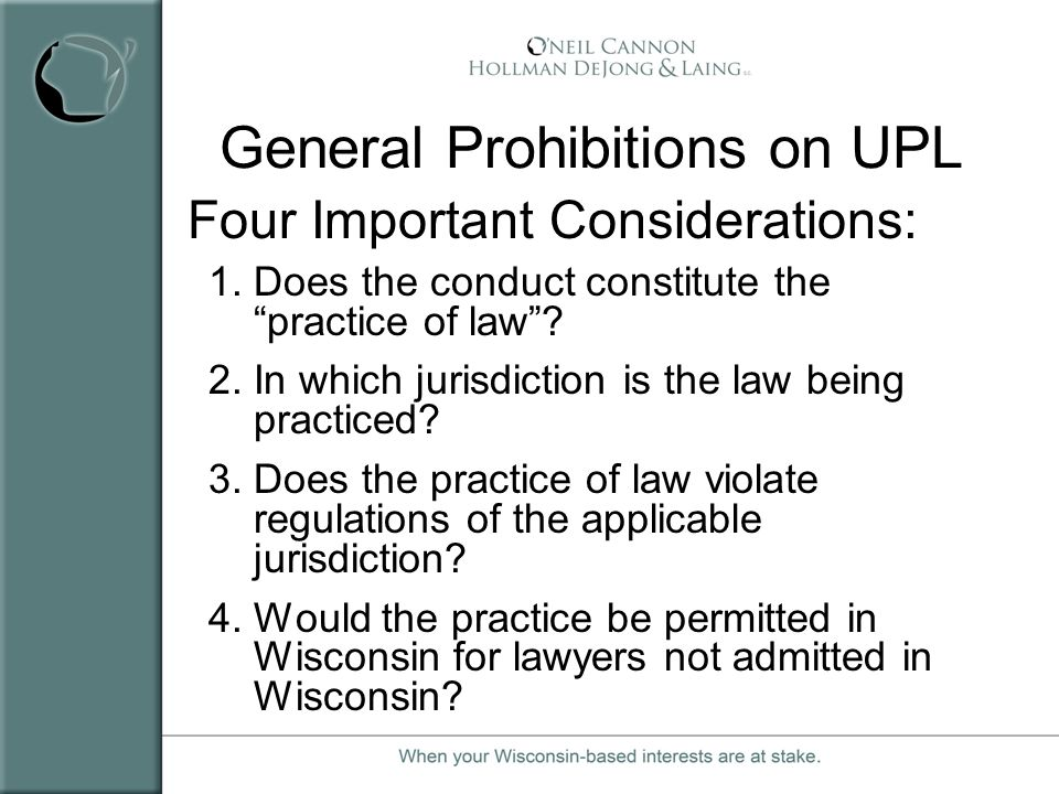 General Prohibitions on UPL Four Important Considerations: 1.Does the conduct constitute the practice of law? 2.In which jurisdiction is the law being