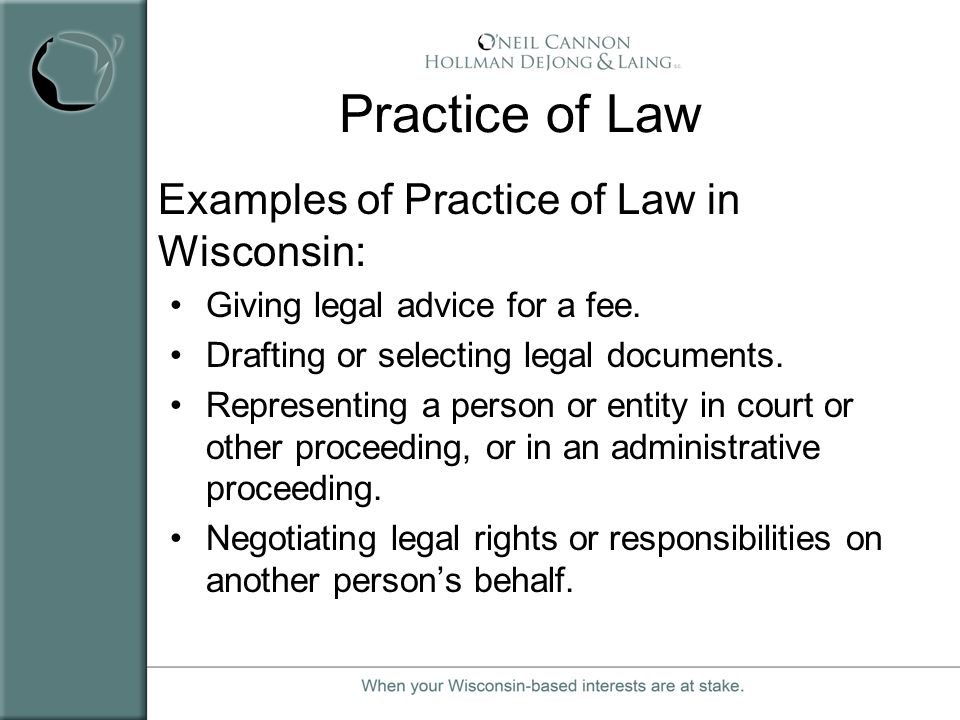 Practice of Law Examples of Practice of Law in Wisconsin: Giving legal advice for a fee. Drafting or selecting legal documents. Representing a person