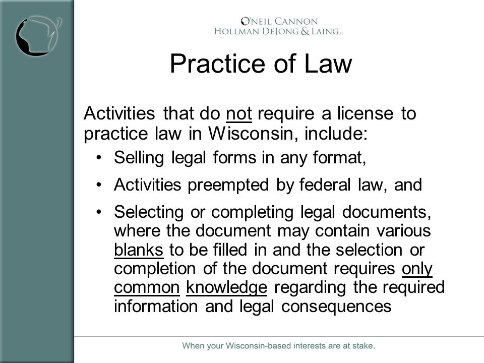 Practice of Law Activities that do not require a license to practice law in Wisconsin, include: Selling legal forms in any format, Activities preempte