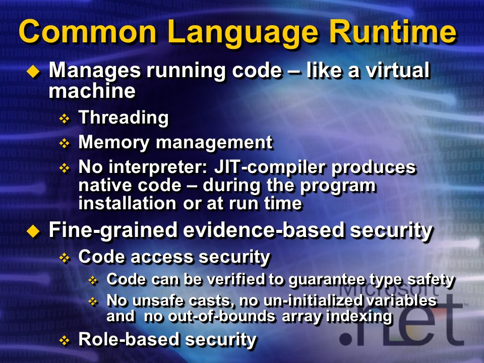 Common Language Runtime Manages running code – like a virtual machine Manages running code – like a virtual machine Threading Threading Memory managem