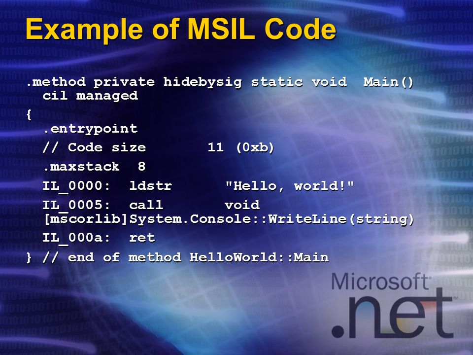 Example of MSIL Code.method private hidebysig static void Main() cil managed {.entrypoint.entrypoint // Code size 11 (0xb) // Code size 11 (0xb).maxst