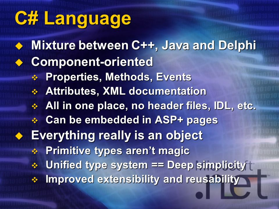 C# Language Mixture between C++, Java and Delphi Mixture between C++, Java and Delphi Component-oriented Component-oriented Properties, Methods, Events Properties, Methods, Events Attributes, XML documentation Attributes, XML documentation All in one place, no header files, IDL, etc.