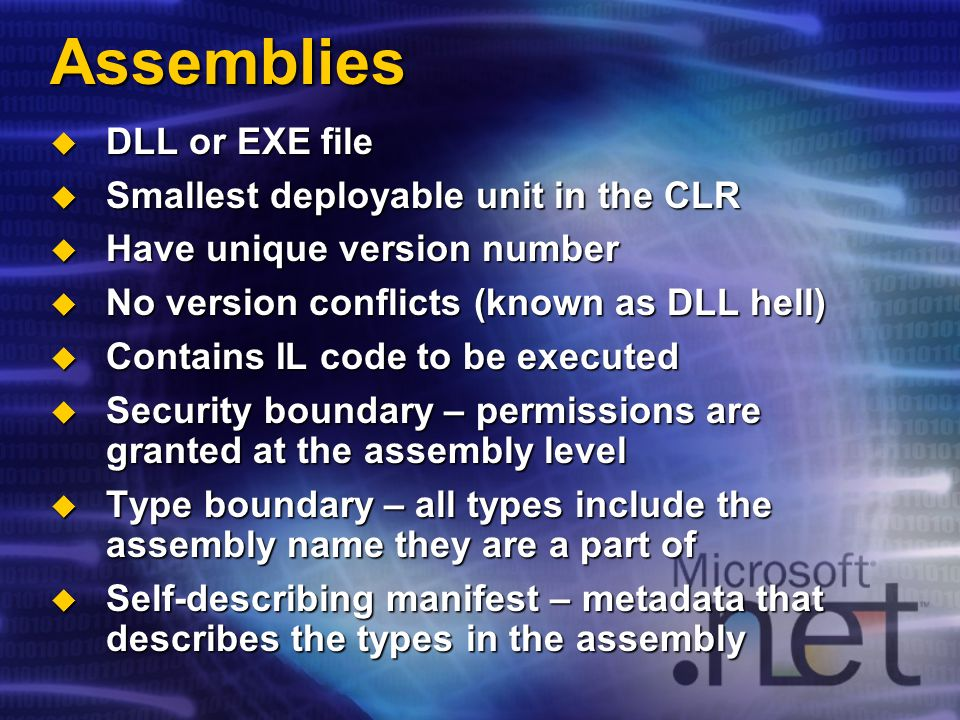 Assemblies DLL or EXE file DLL or EXE file Smallest deployable unit in the CLR Smallest deployable unit in the CLR Have unique version number Have uni