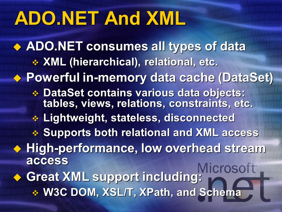 ADO.NET And XML ADO.NET consumes all types of data ADO.NET consumes all types of data XML (hierarchical), relational, etc. XML (hierarchical), relatio