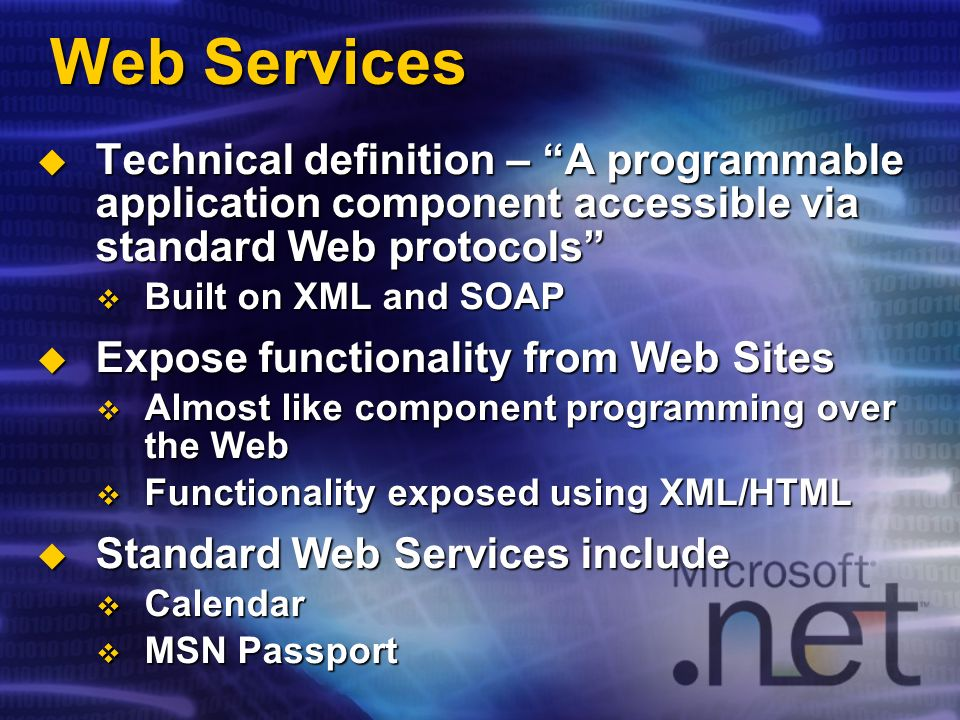 Web Services Technical definition – A programmable application component accessible via standard Web protocols Technical definition – A programmable application component accessible via standard Web protocols Built on XML and SOAP Built on XML and SOAP Expose functionality from Web Sites Expose functionality from Web Sites Almost like component programming over the Web Almost like component programming over the Web Functionality exposed using XML/HTML Functionality exposed using XML/HTML Standard Web Services include Standard Web Services include Calendar Calendar MSN Passport MSN Passport
