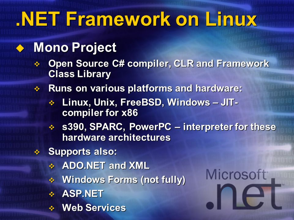 .NET Framework on Linux Mono Project Mono Project Open Source C# compiler, CLR and Framework Class Library Open Source C# compiler, CLR and Framework Class Library Runs on various platforms and hardware: Runs on various platforms and hardware: Linux, Unix, FreeBSD, Windows – JIT- compiler for x86 Linux, Unix, FreeBSD, Windows – JIT- compiler for x86 s390, SPARC, PowerPC – interpreter for these hardware architectures s390, SPARC, PowerPC – interpreter for these hardware architectures Supports also: Supports also: ADO.NET and XML ADO.NET and XML Windows Forms (not fully) Windows Forms (not fully) ASP.NET ASP.NET Web Services Web Services