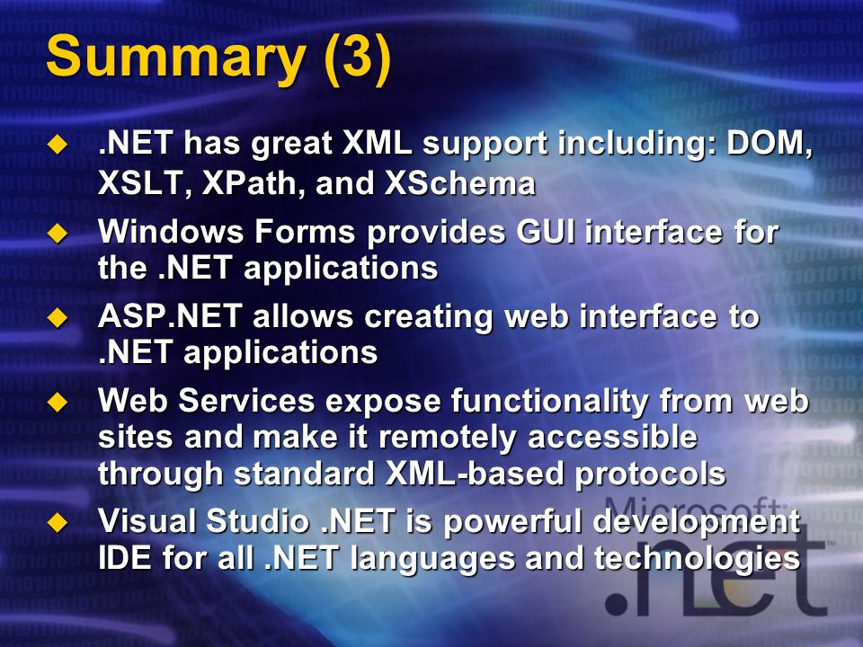 Summary (3).NET has great XML support including: DOM, XSLT, XPath, and XSchema.NET has great XML support including: DOM, XSLT, XPath, and XSchema Windows Forms provides GUI interface for the.NET applications Windows Forms provides GUI interface for the.NET applications ASP.NET allows creating web interface to.NET applications ASP.NET allows creating web interface to.NET applications Web Services expose functionality from web sites and make it remotely accessible through standard XML-based protocols Web Services expose functionality from web sites and make it remotely accessible through standard XML-based protocols Visual Studio.NET is powerful development IDE for all.NET languages and technologies Visual Studio.NET is powerful development IDE for all.NET languages and technologies