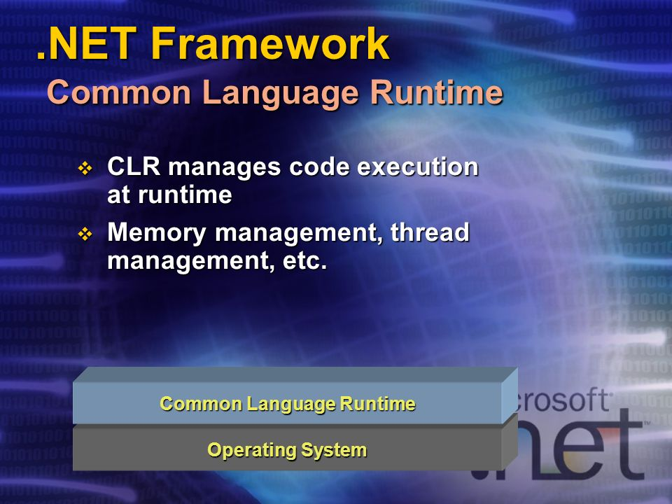 .NET Framework Common Language Runtime Operating System Common Language Runtime CLR manages code execution at runtime CLR manages code execution at runtime Memory management, thread management, etc.