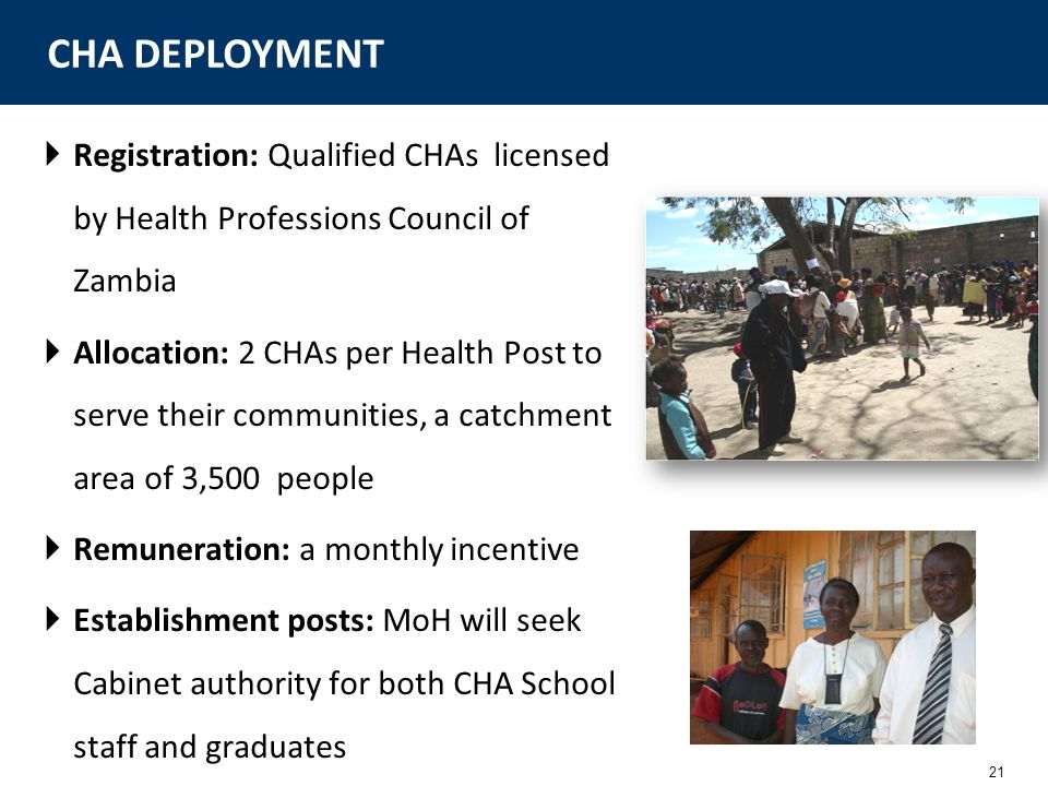 21 Registration: Qualified CHAs licensed by Health Professions Council of Zambia Allocation: 2 CHAs per Health Post to serve their communities, a catc