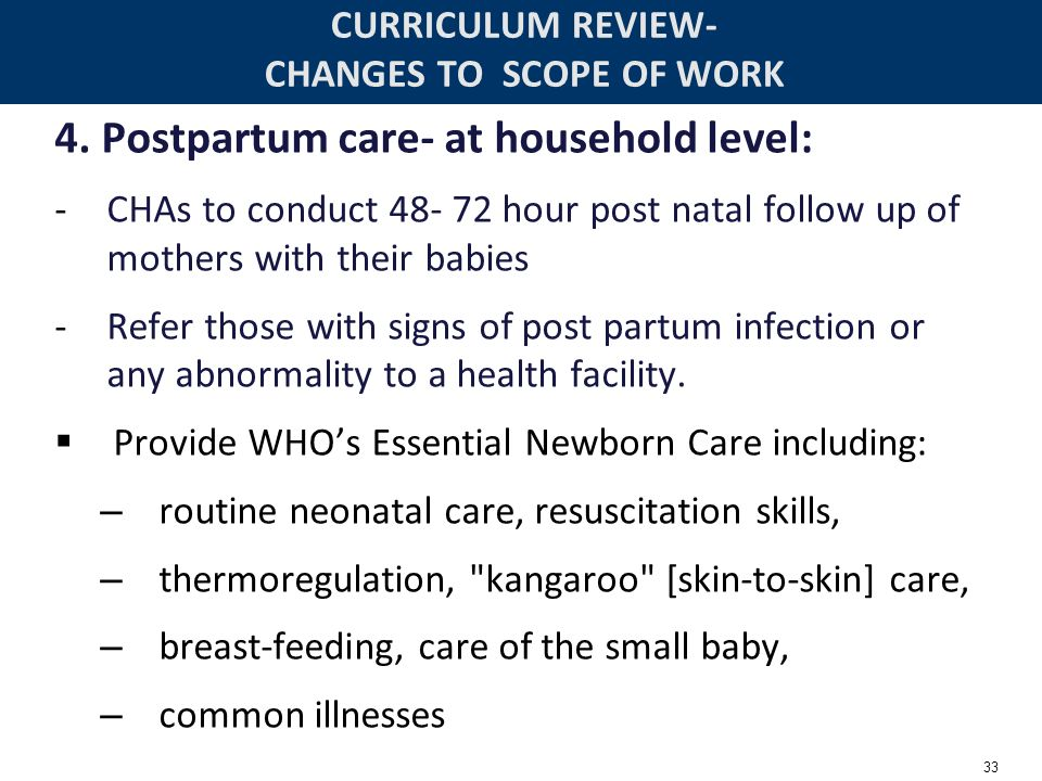 33 CURRICULUM REVIEW- CHANGES TO SCOPE OF WORK 4. Postpartum care- at household level: -CHAs to conduct 48- 72 hour post natal follow up of mothers wi