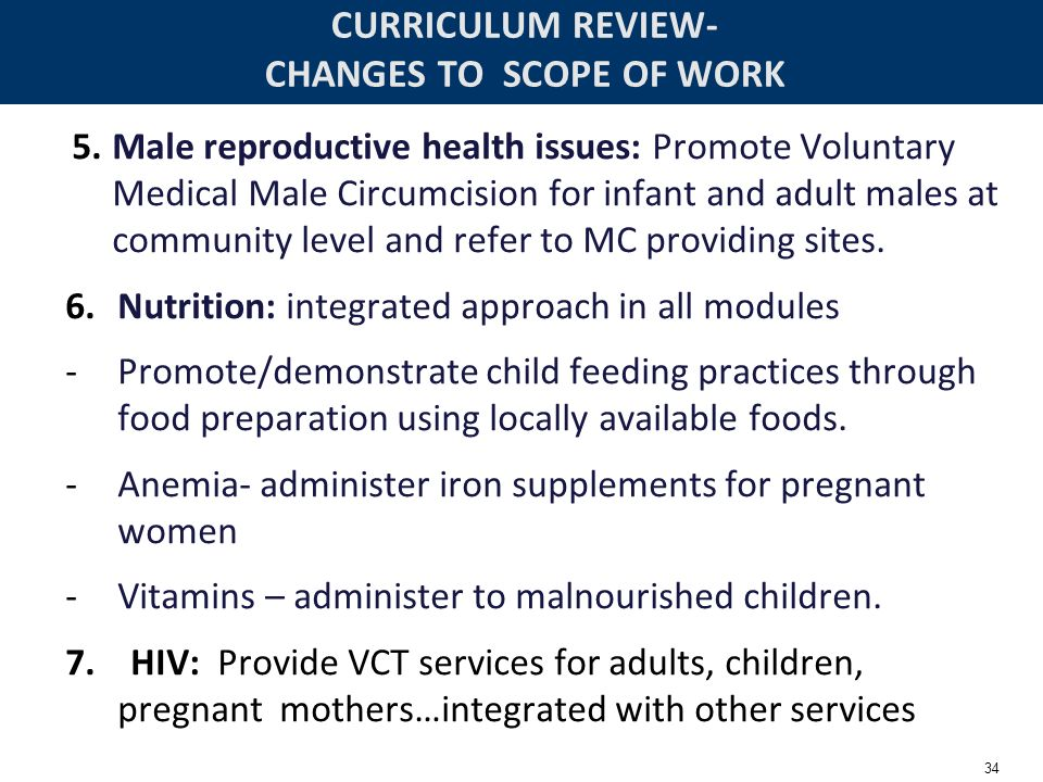 34 CURRICULUM REVIEW- CHANGES TO SCOPE OF WORK 5.Male reproductive health issues: Promote Voluntary Medical Male Circumcision for infant and adult mal