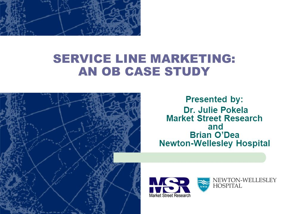 SERVICE LINE MARKETING: AN OB CASE STUDY Presented by: Dr. Julie Pokela Market Street Research and Brian ODea Newton-Wellesley Hospital