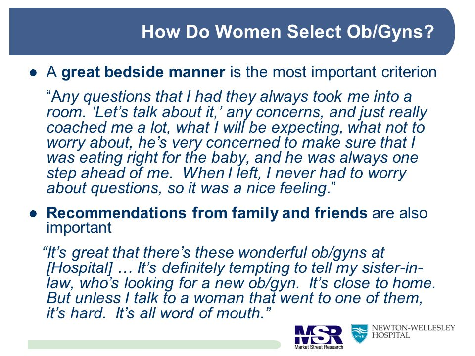 How Do Women Select Ob/Gyns? A great bedside manner is the most important criterion Any questions that I had they always took me into a room. Lets tal
